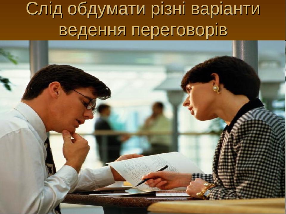 Слід обдумати різні варіанти ведення переговорів