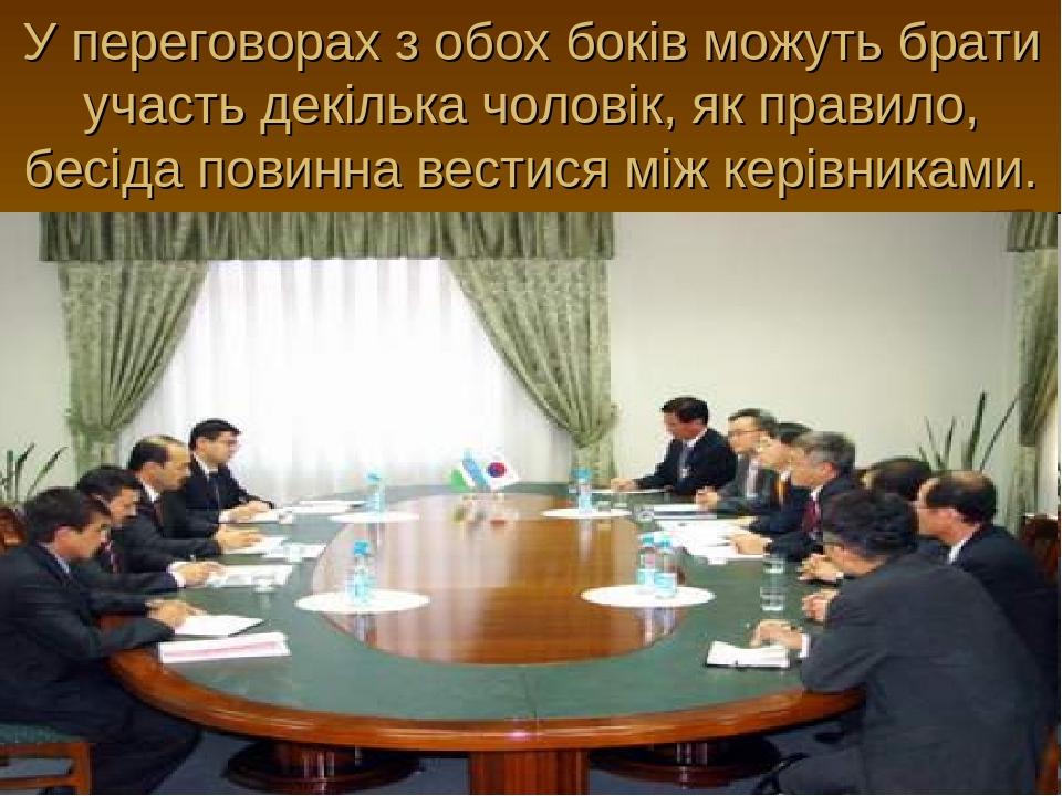 У переговорах з обох боків можуть брати участь декілька чоловік, як правило, бесіда повинна вестися між керівниками.