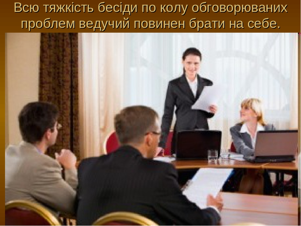 Всю тяжкість бесіди по колу обговорюваних проблем ведучий повинен брати на себе.