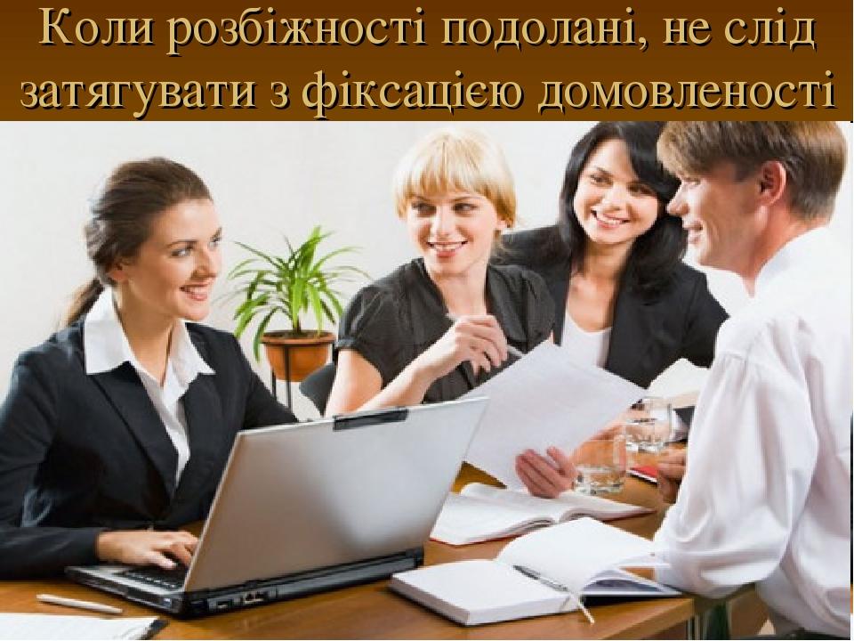 Коли розбіжності подолані, не слід затягувати з фіксацією домовленості