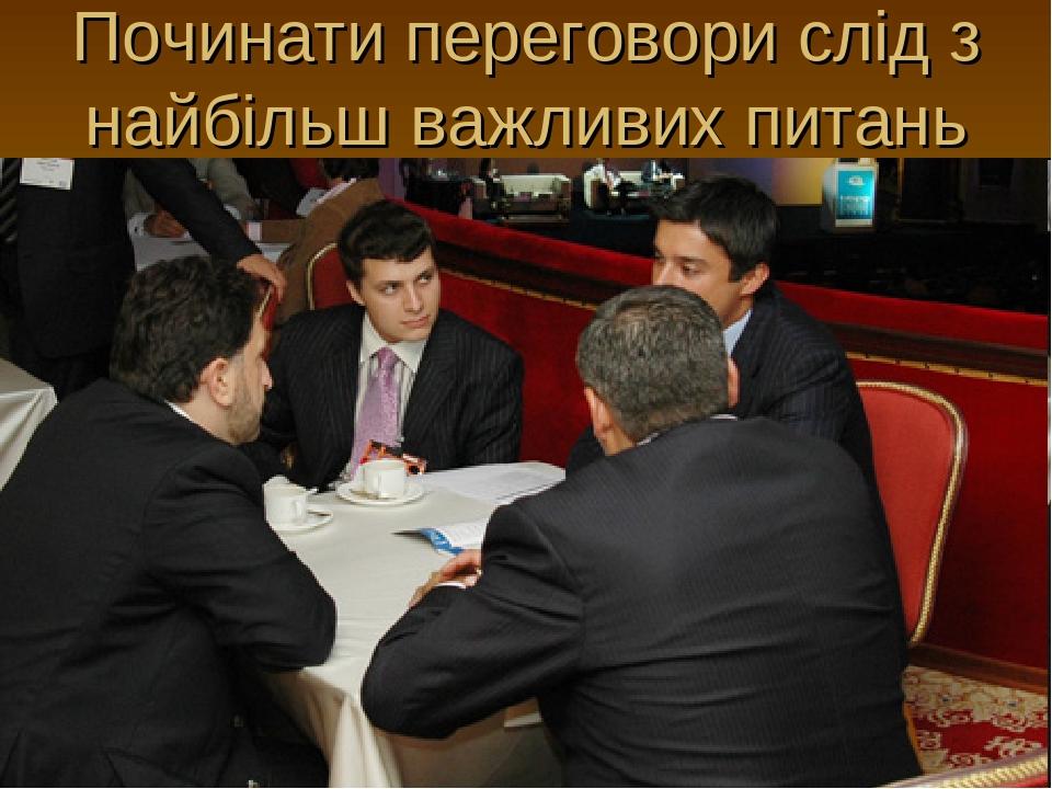 Починати переговори слід з найбільш важливих питань