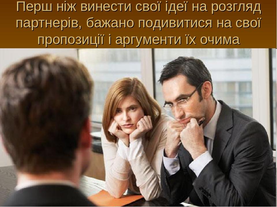 Перш ніж винести свої ідеї на розгляд партнерів, бажано подивитися на свої пропозиції і аргументи їх очима