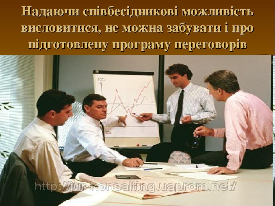 Надаючи співбесідникові можливість висловитися, не можна забувати і про підготовлену програму переговорів