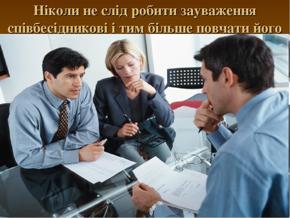 Ніколи не слід робити зауваження співбесідникові і тим більше повчати його