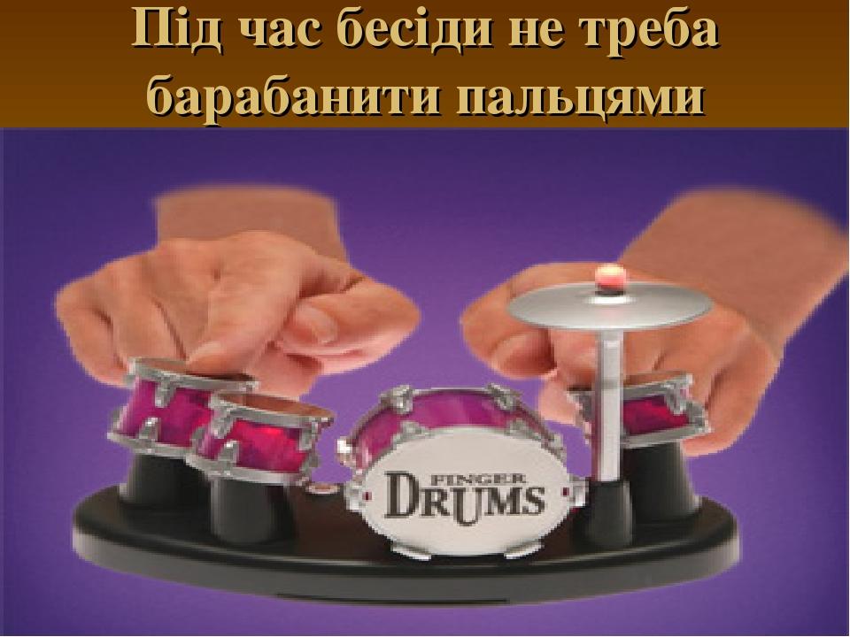 Під час бесіди не треба барабанити пальцями