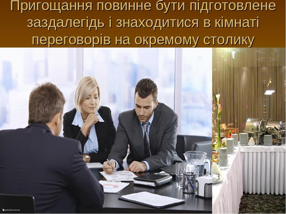 Пригощання повинне бути підготовлене заздалегідь і знаходитися в кімнаті переговорів на окремому столику