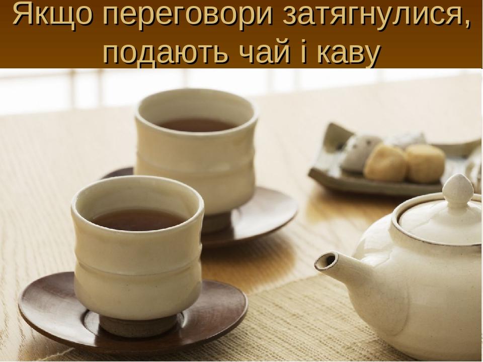 Якщо переговори затягнулися, подають чай і каву