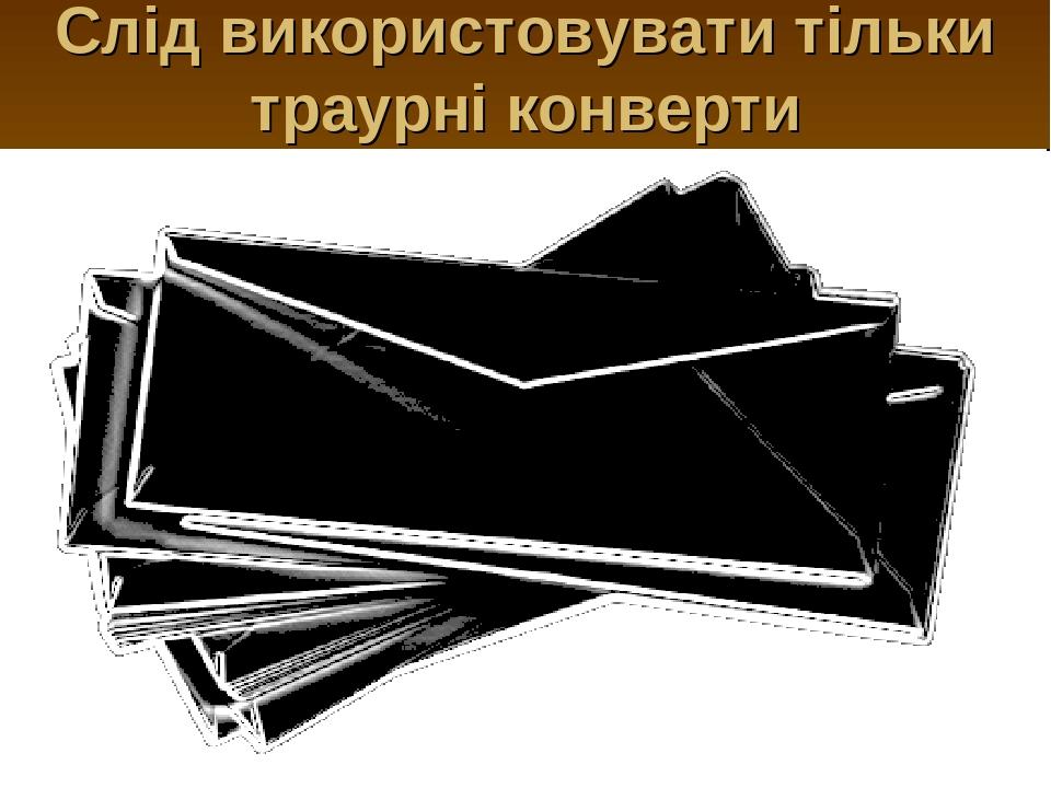 Слід використовувати тільки траурні конверти