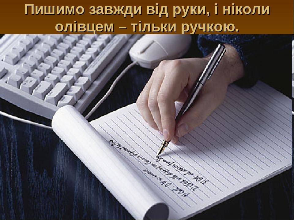 Пишимо завжди від руки, і ніколи олівцем – тільки ручкою.