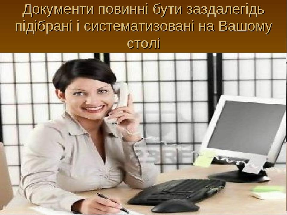 Документи повинні бути заздалегідь підібрані і систематизовані на Вашому столі