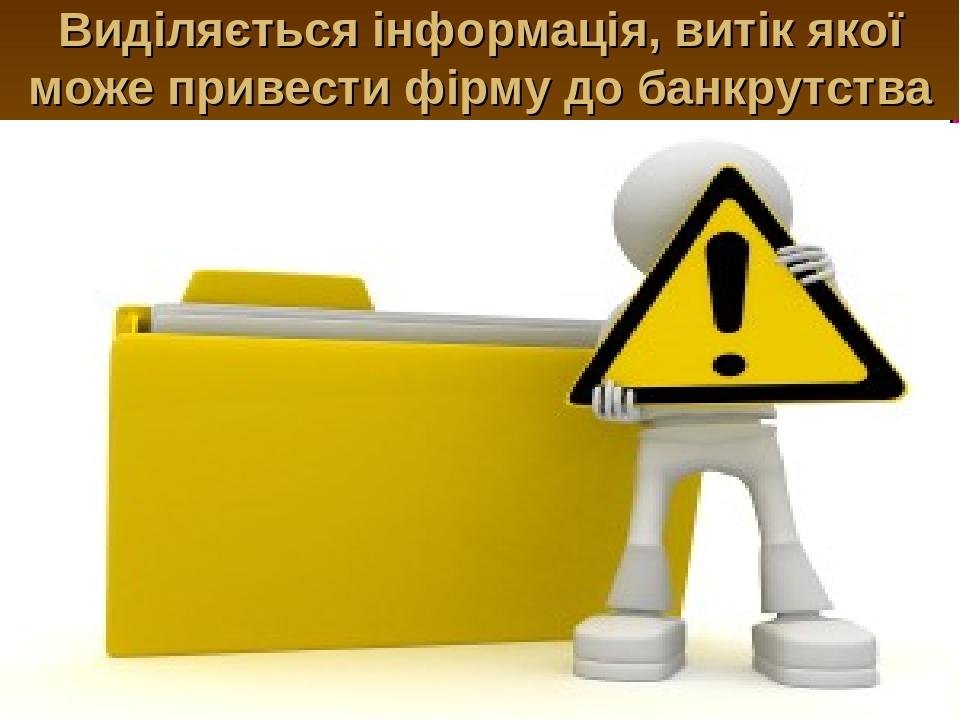Виділяється інформація, витік якої може привести фірму до банкрутства