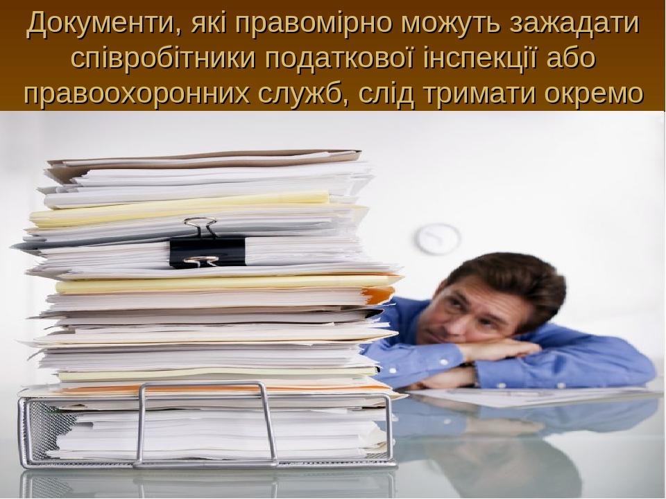 Документи, які правомірно можуть зажадати співробітники податкової інспекції або правоохоронних служб, слід тримати окремо
