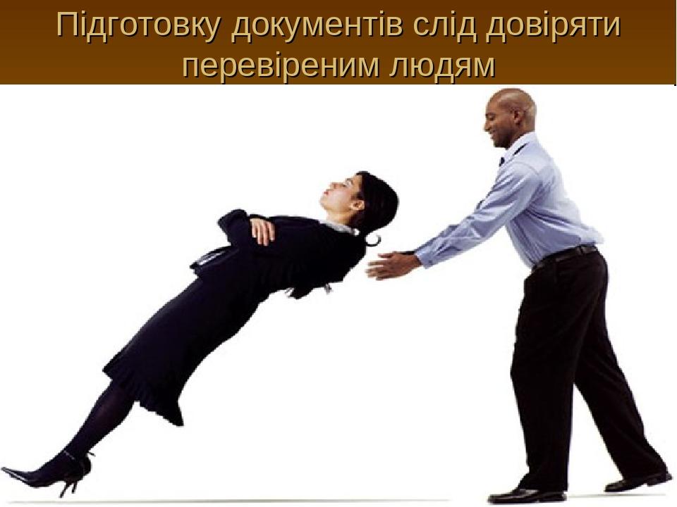 Підготовку документів слід довіряти перевіреним людям