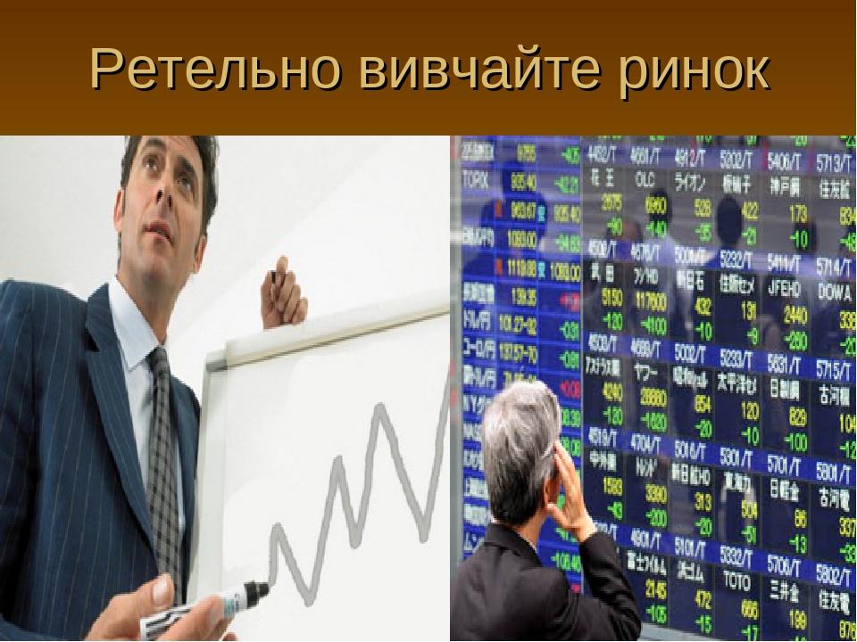 Ретельно вивчайте ринок
