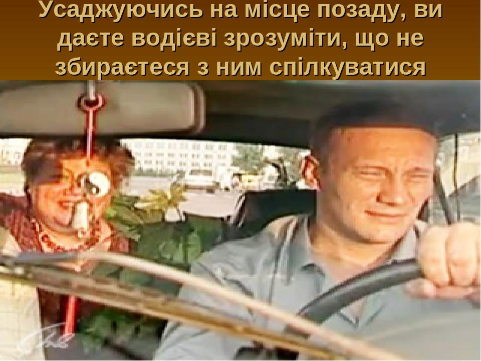 Усаджуючись на місце позаду, ви даєте водієві зрозуміти, що не збираєтеся з ним спілкуватися