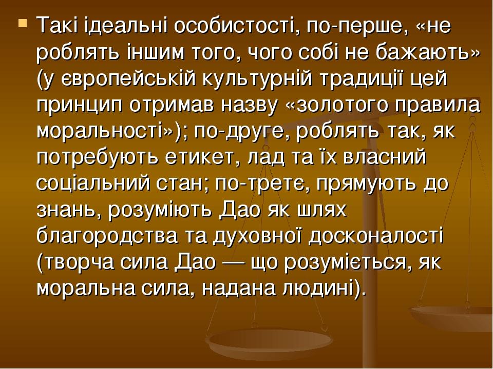 Такі ідеальні особистості, по-перше, «не роблять іншим того, чого собі не бажають» (у європейській культурній традиції цей принцип отримав назву «з...