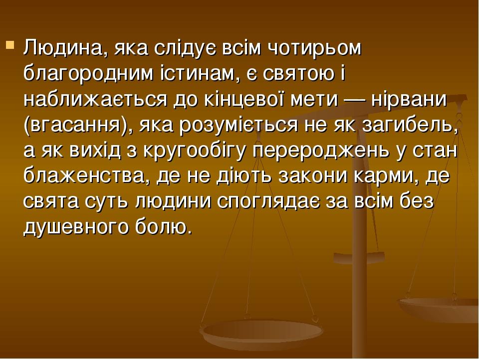Людина, яка слідує всім чотирьом благородним істинам, є святою і наближається до кінцевої мети — нірвани (вгасання), яка розуміється не як загибель...