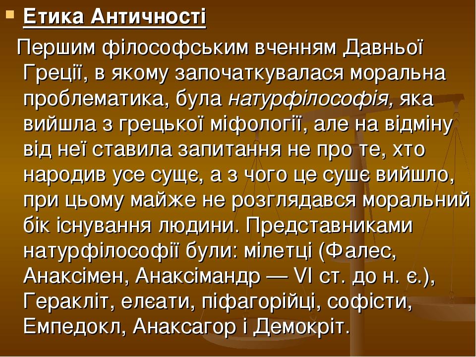Етика Античності Першим філософським вченням Давньої Греції, в якому започаткувалася моральна проблематика, була натурфілософія, яка вийшла з грець...