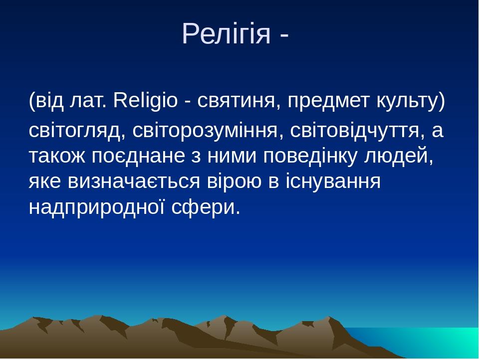 Релігія - (від лат. Religio - святиня, предмет культу) світогляд, світорозуміння, світовідчуття, а також поєднане з ними поведінку людей, яке визна...