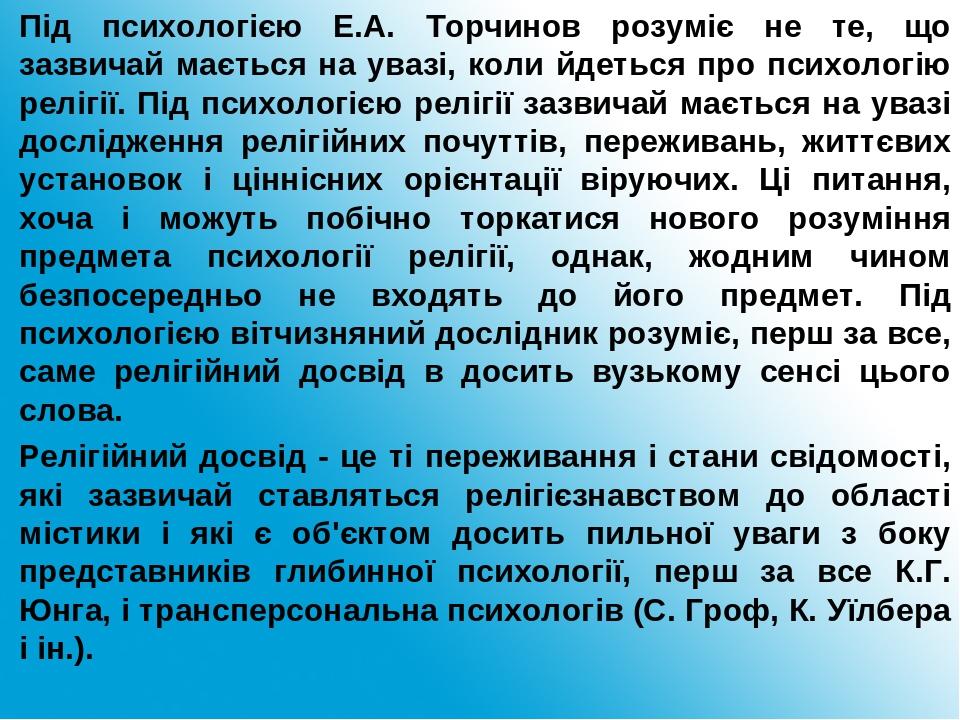 Під психологією Е.А. Торчинов розуміє не те, що зазвичай мається на увазі, коли йдеться про психологію релігії. Під психологією релігії зазвичай ма...