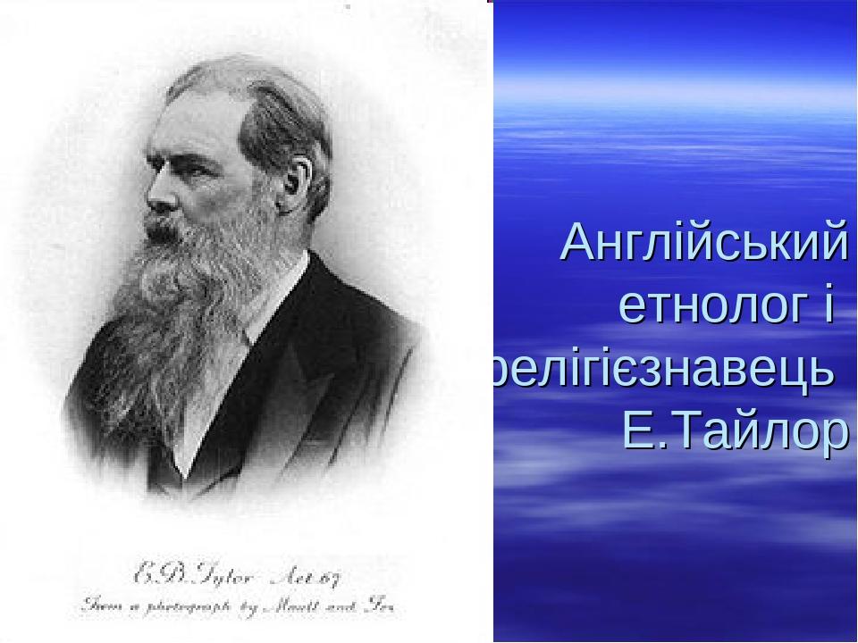 Англійський етнолог і релігієзнавець Е.Тайлор