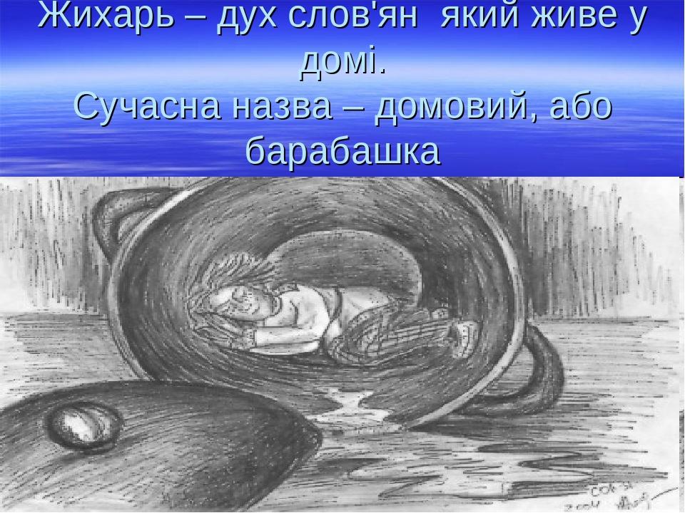 Жихарь – дух слов'ян який живе у домі. Сучасна назва – домовий, або барабашка