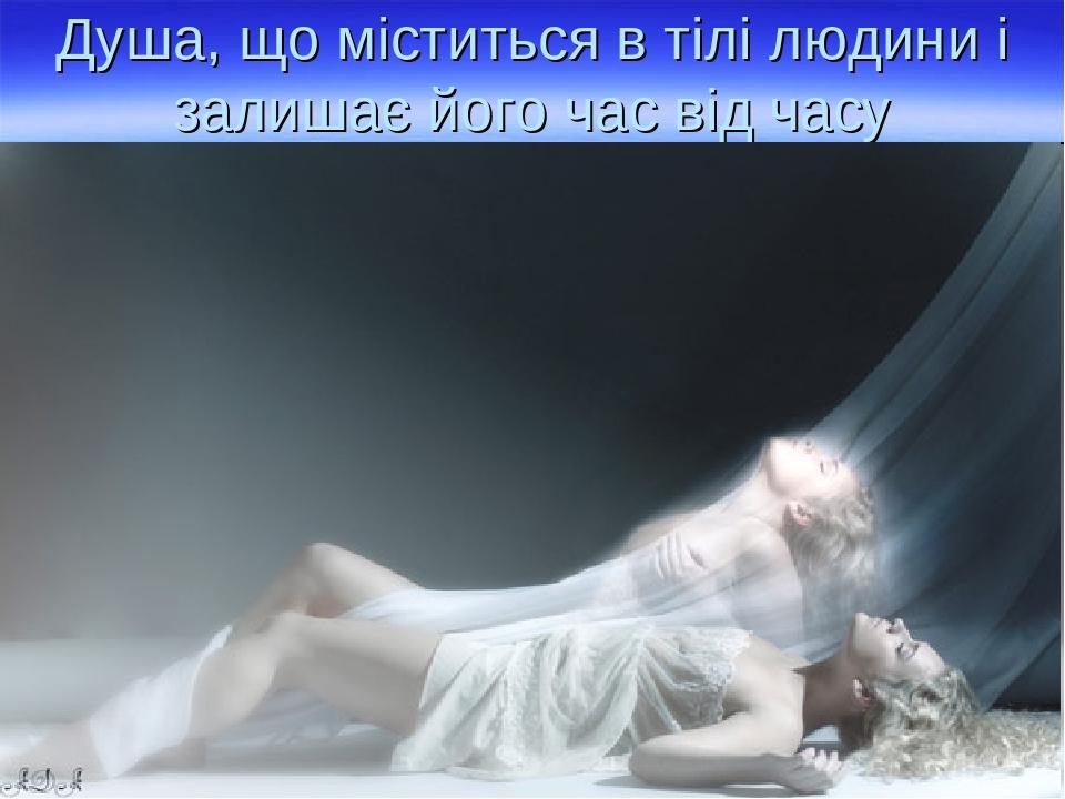 Душа, що міститься в тілі людини і залишає його час від часу