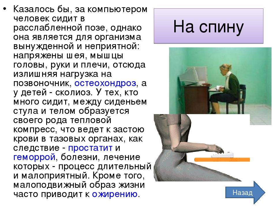 На спину Казалось бы, за компьютером человек сидит в расслабленной позе, однако она является для организма вынужденной и неприятной: напряжены шея,...