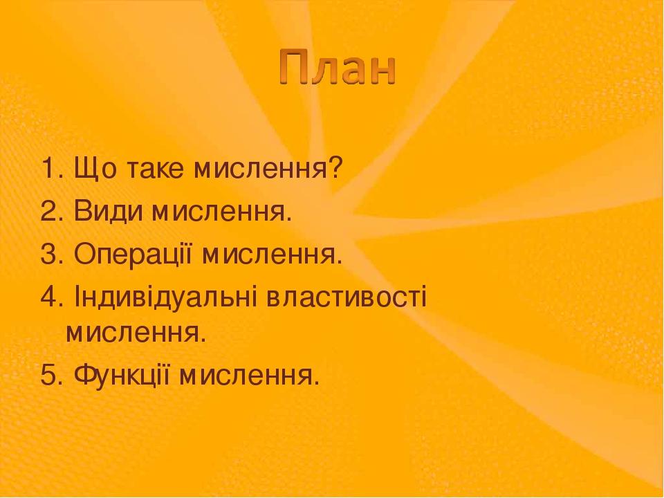 1. Що таке мислення? 2. Види мислення. 3. Операції мислення. 4. Індивідуальні властивості мислення. 5. Функції мислення.