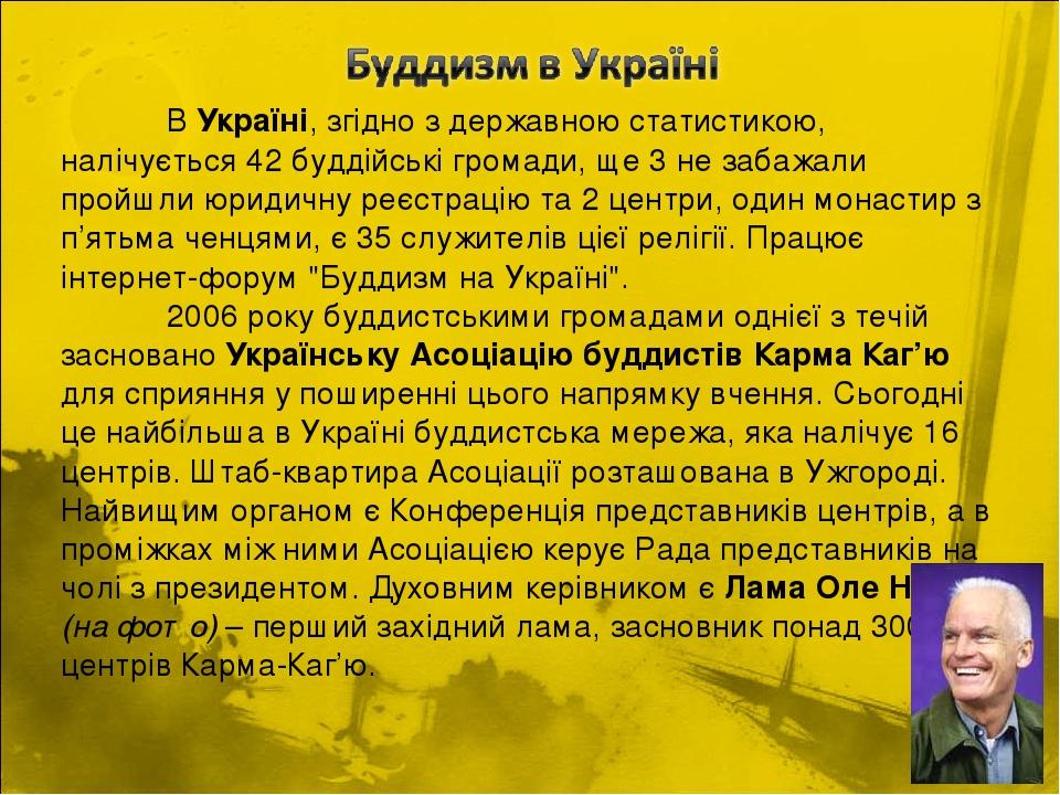 В Україні, згідно з державною статистикою, налічується 42 буддійські громади, ще 3 не забажали пройшли юридичну реєстрацію та 2 центри, один монаст...