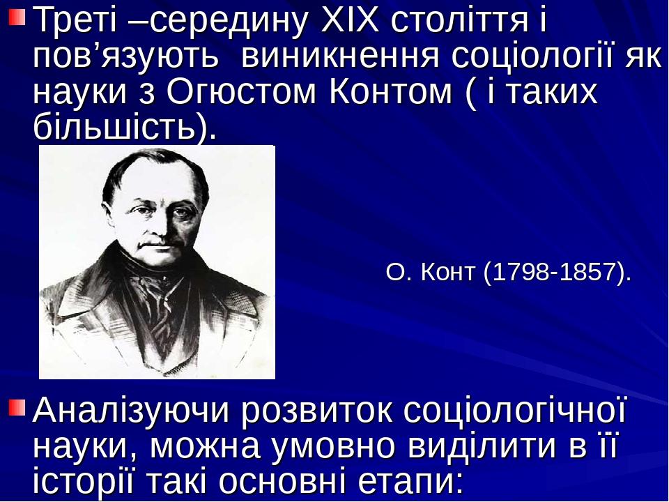 Треті –середину XIX століття і пов'язують виникнення соціології як науки з Огюстом Контом ( і таких більшість). О. Конт (1798-1857). Аналізуючи роз...