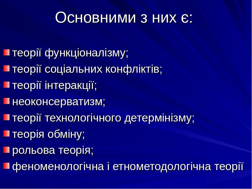 Основними з них є: теорії функціоналізму; теорії соціальних конфліктів; теорії інтеракції; неоконсерватизм; теорії технологічного детермінізму; тео...
