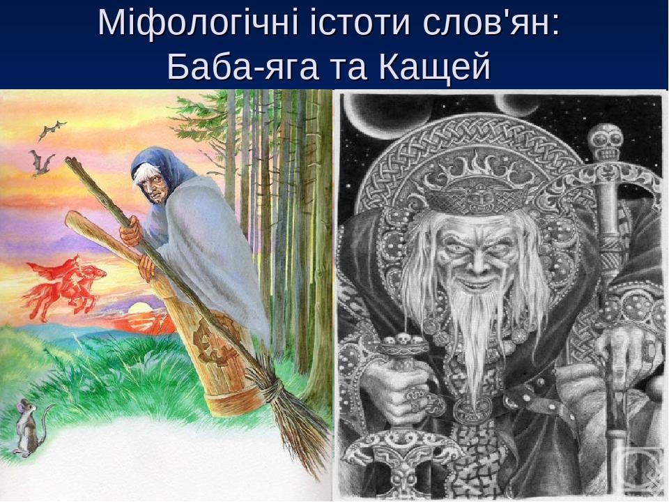 Міфологічні істоти слов'ян: Баба-яга та Кащей