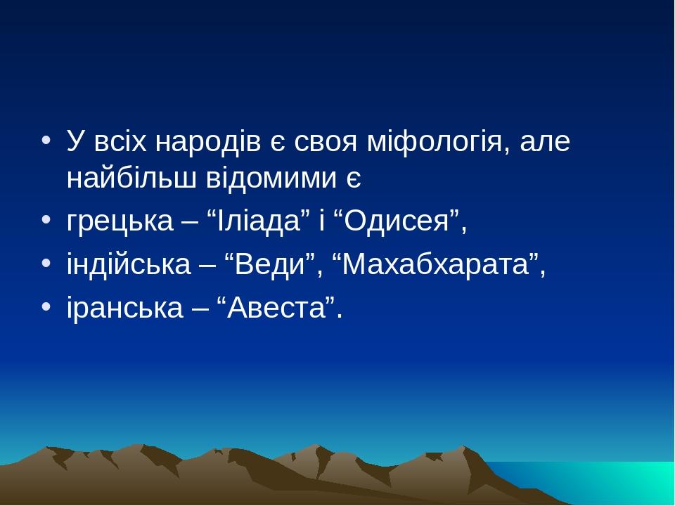 """У всіх народів є своя міфологія, але найбільш відомими є грецька – """"Іліада"""" і """"Одисея"""", індійська – """"Веди"""", """"Махабхарата"""", іранська – """"Авеста""""."""