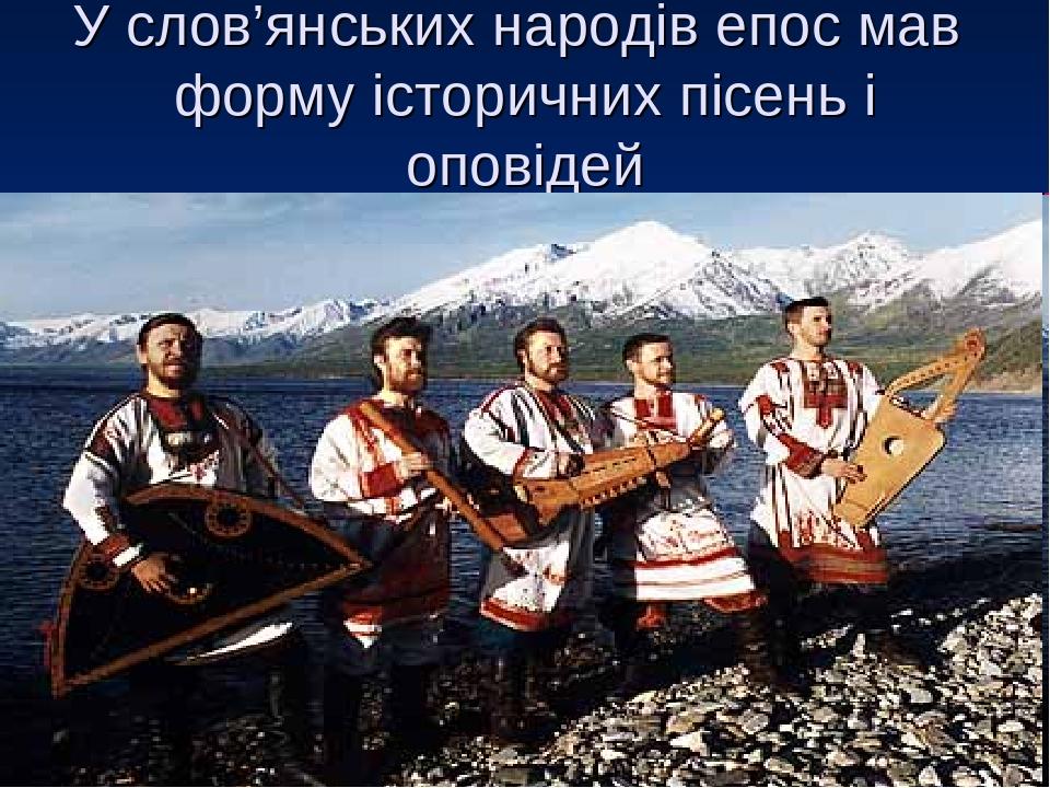 У слов'янських народів епос мав форму історичних пісень і оповідей