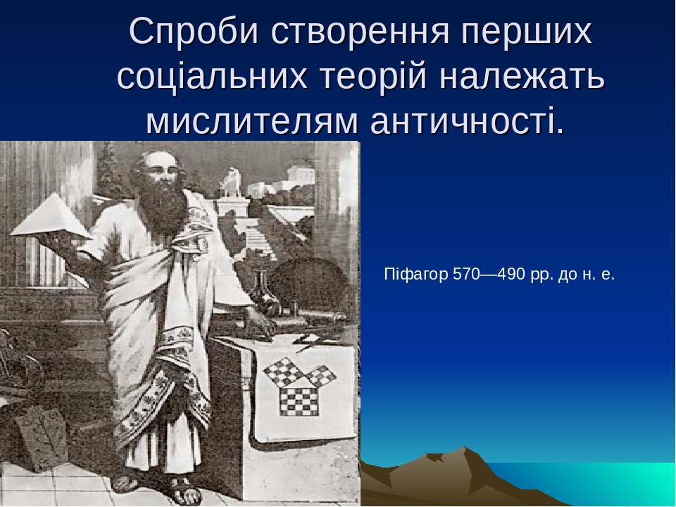 Спроби створення перших соціальних теорій належать мислителям античності. Піфагор 570—490 рр. до н. е.