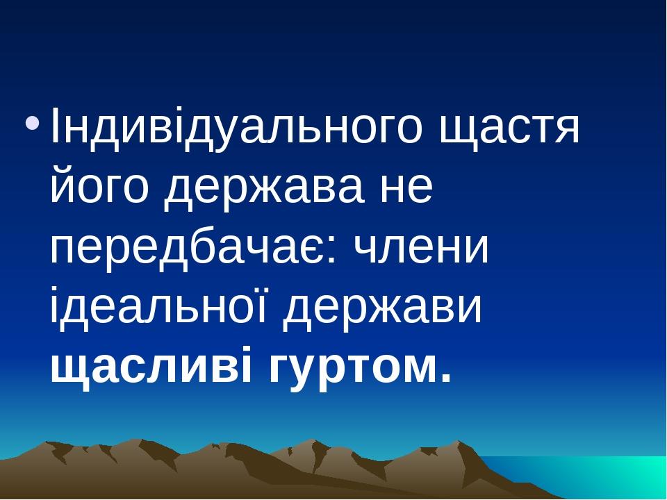 Індивідуального щастя його держава не передбачає: члени ідеальної держави щасливі гуртом.