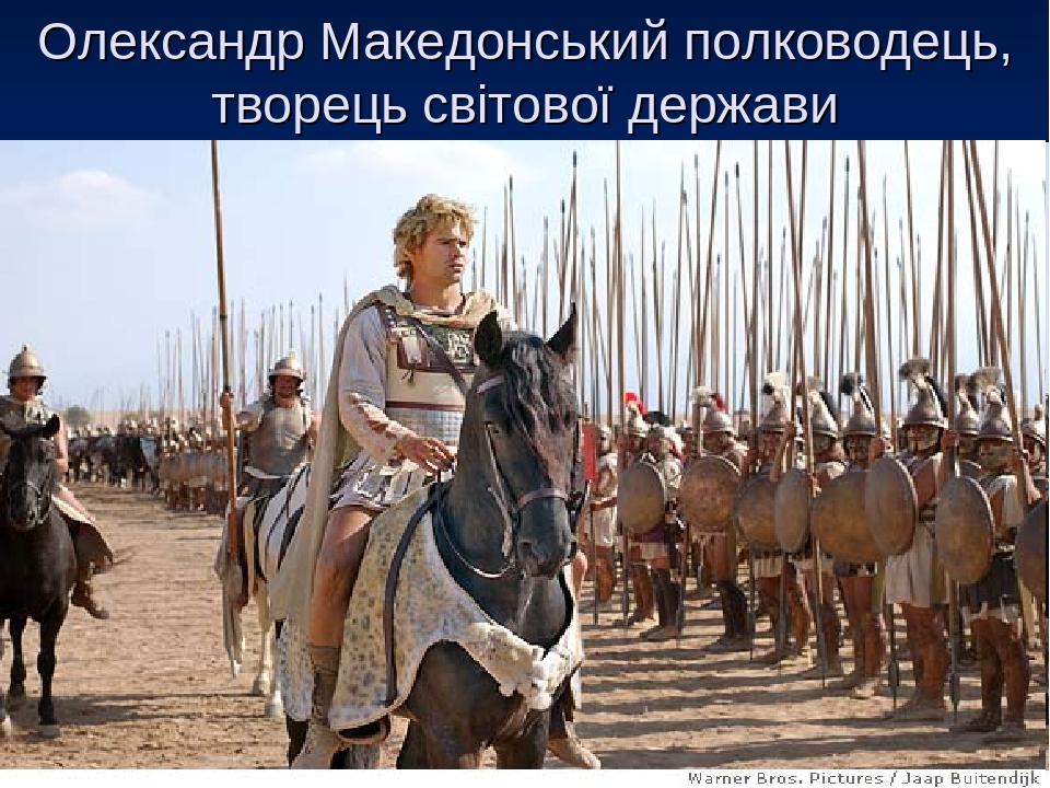 Олександр Македонський полководець, творець світової держави
