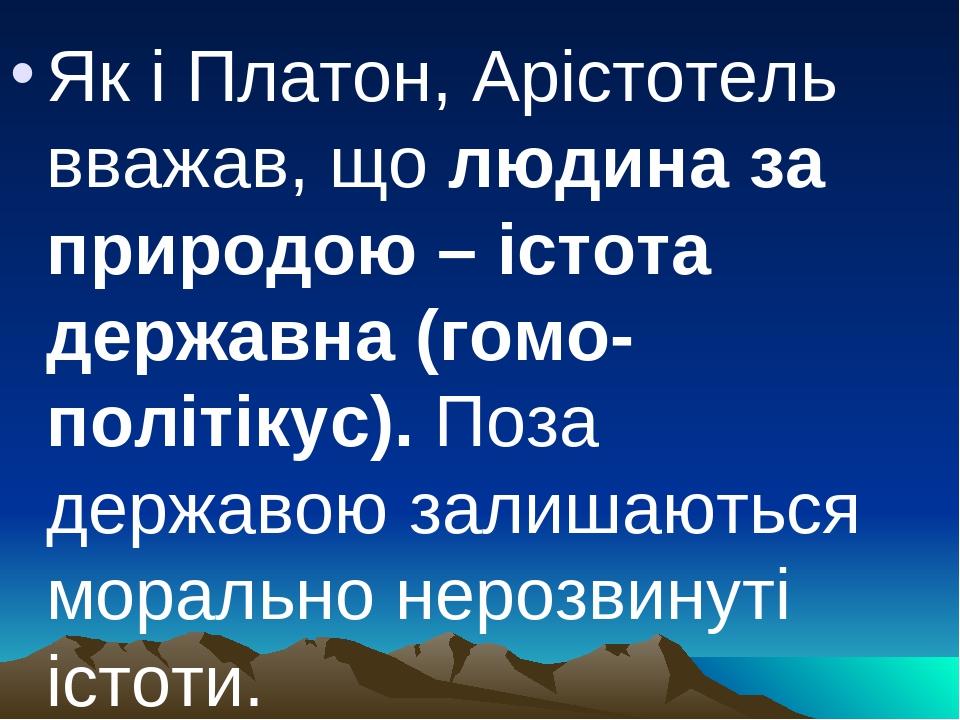 Як і Платон, Арістотель вважав, що людина за природою – істота державна (гомо-політікус). Поза державою залишаються морально нерозвинуті істоти.