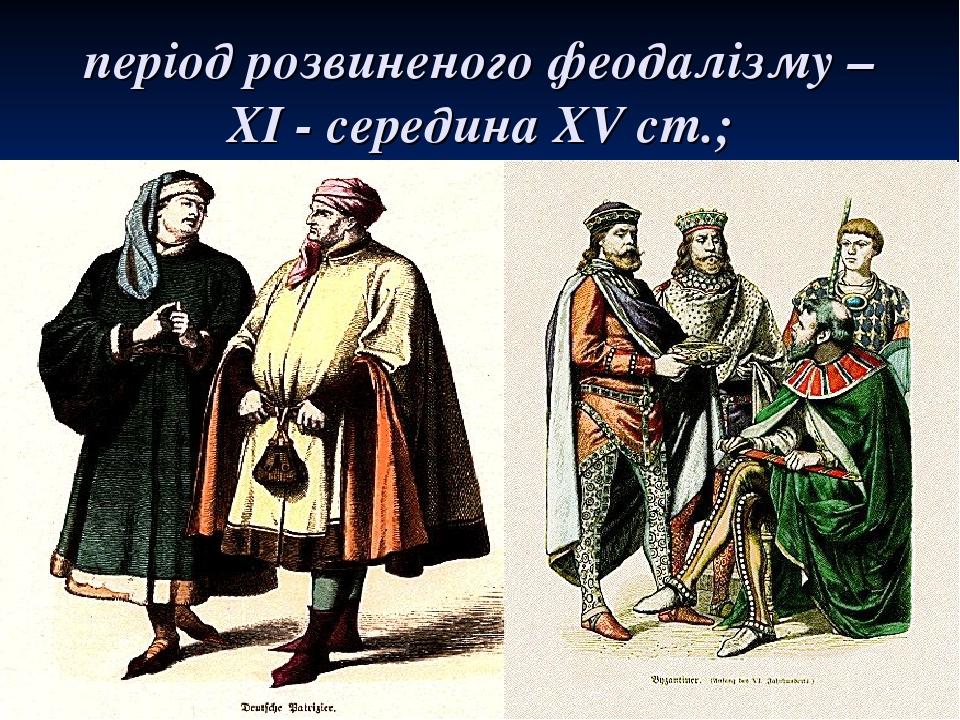період розвиненого феодалізму – XI - середина XV ст.;