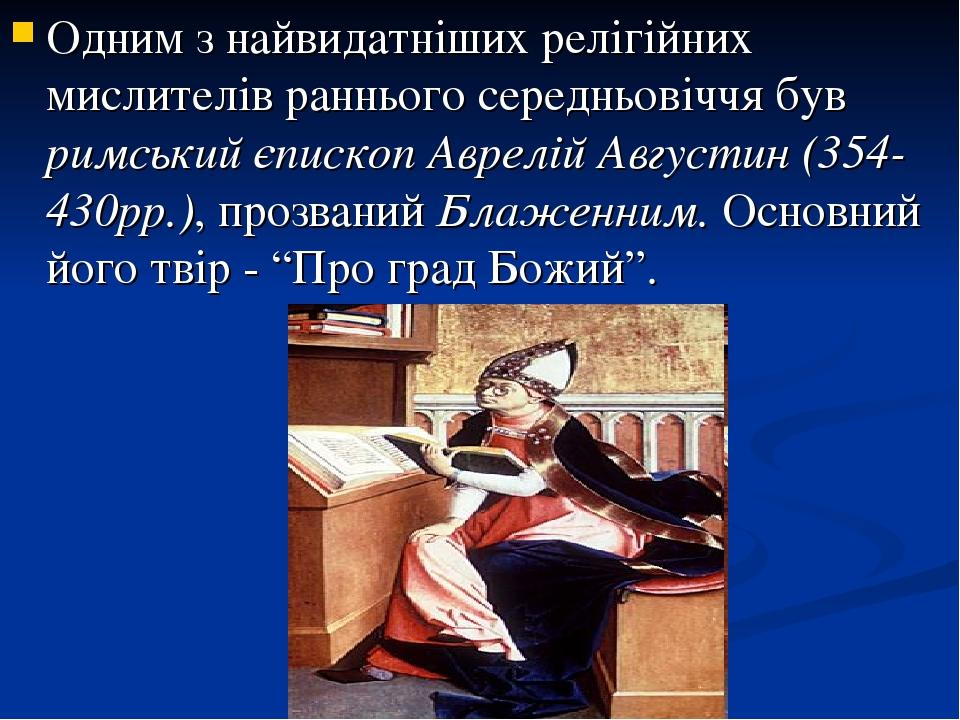 Одним з найвидатніших релігійних мислителів раннього середньовіччя був римський єпископ Аврелій Августин (354-430рр.), прозваний Блаженним. Основни...