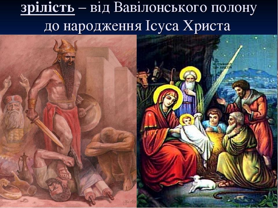 зрілість – від Вавілонського полону до народження Ісуса Христа