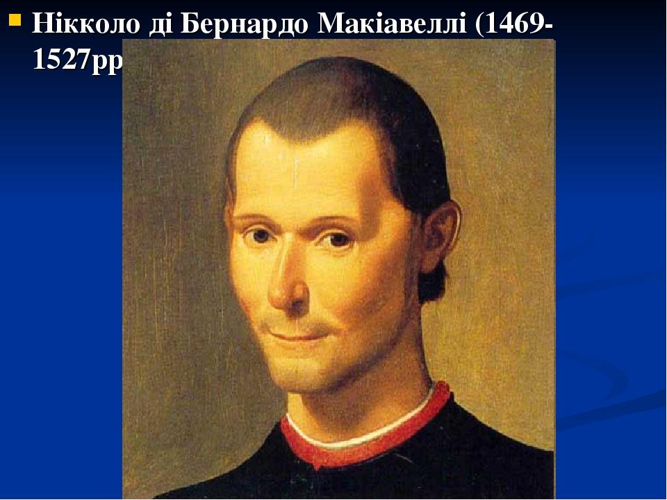 Нікколо ді Бернардо Макіавеллі (1469-1527рр).