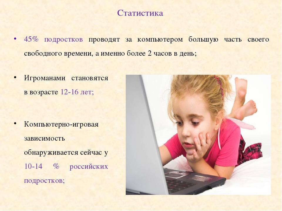 Статистика 45% подростков проводят за компьютером большую часть своего свободного времени, а именно более 2 часов в день; Игроманами становятся в в...