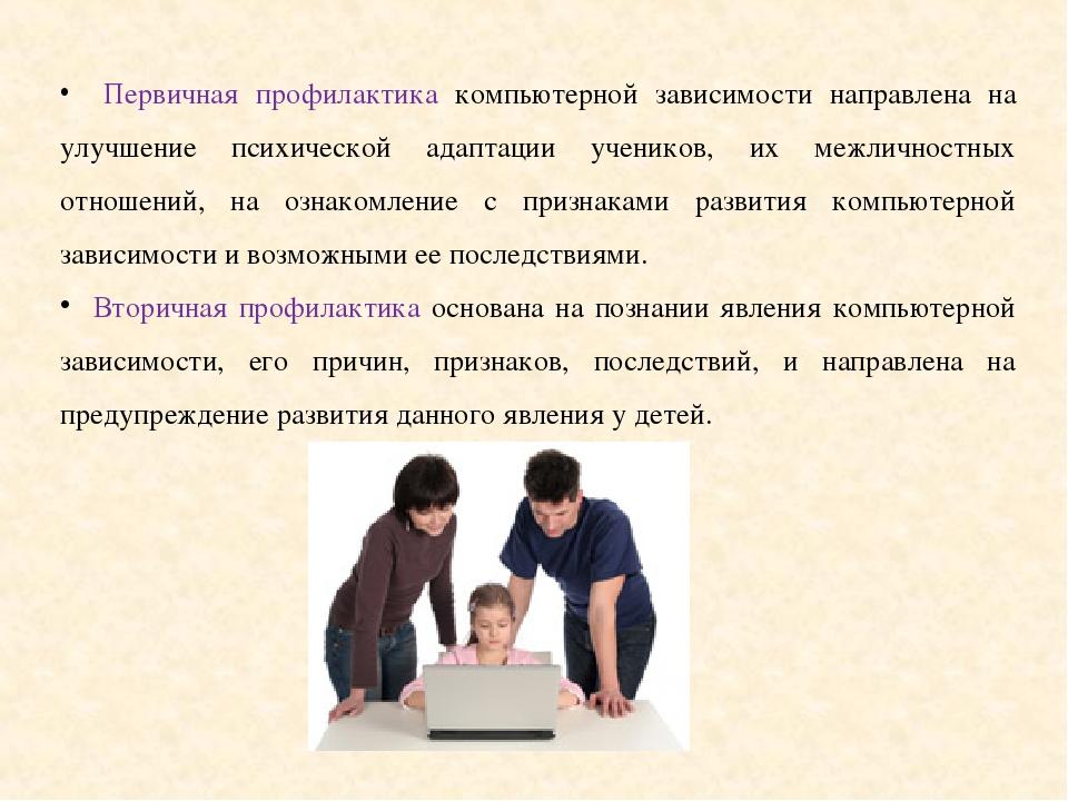Первичная профилактика компьютерной зависимости направлена на улучшение психической адаптации учеников, их межличностных отношений, на ознакомление...