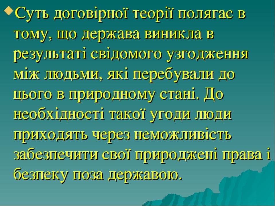 Суть договірної теорії полягає в тому, що держава виникла в результаті свідомого узгодження між людьми, які перебували до цього в природному стані....