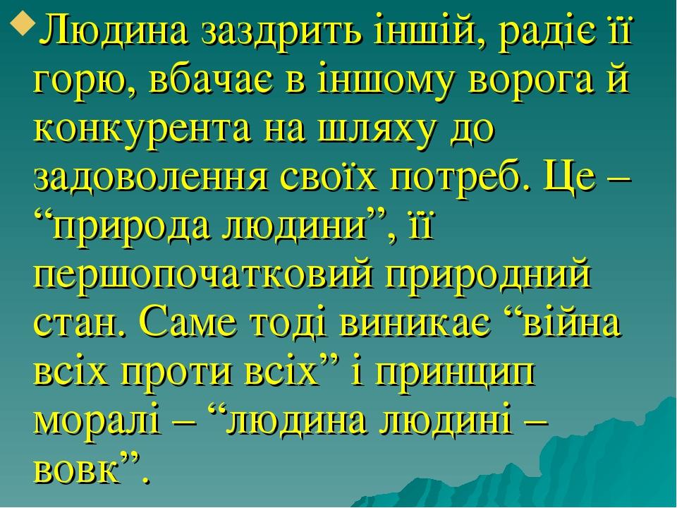 """Людина заздрить іншій, радіє її горю, вбачає в іншому ворога й конкурента на шляху до задоволення своїх потреб. Це – """"природа людини"""", її першопоча..."""