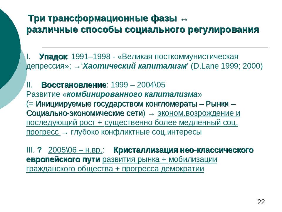 Три трансформационные фазы ↔ различные способы социального регулирования I. Упадок: 1991–1998 - «Великая посткоммунистическая депрессия»; →'Хаотиче...