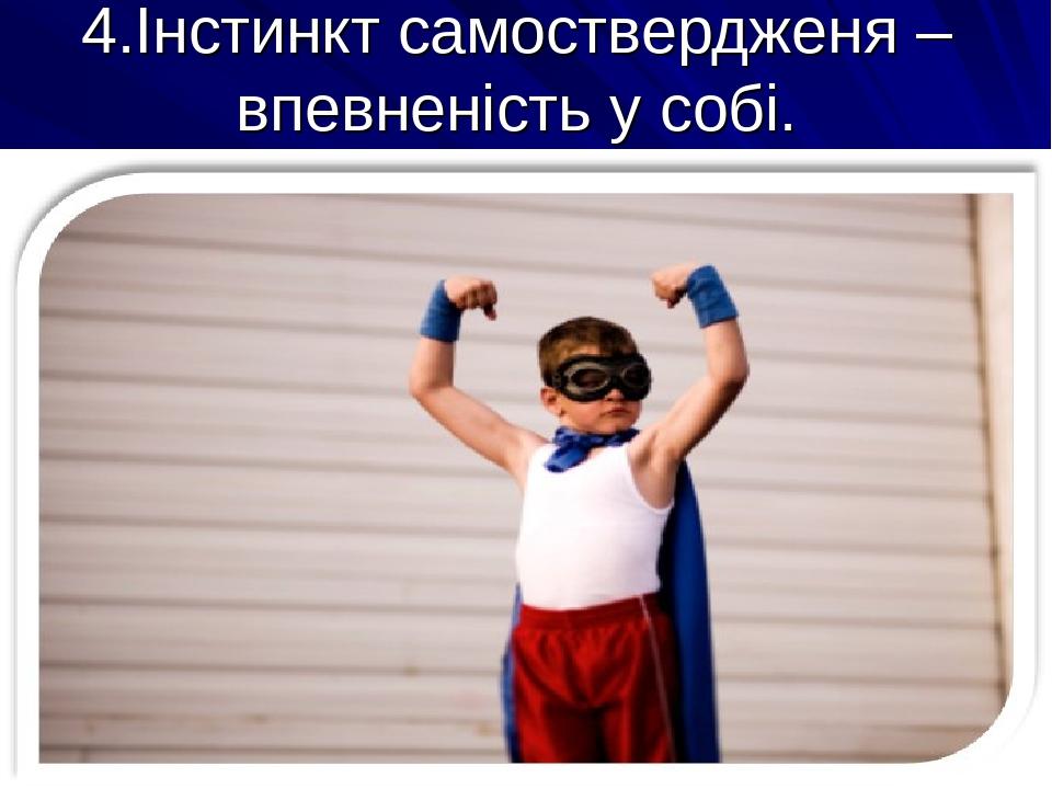 4.Інстинкт самоствердженя – впевненість у собі.