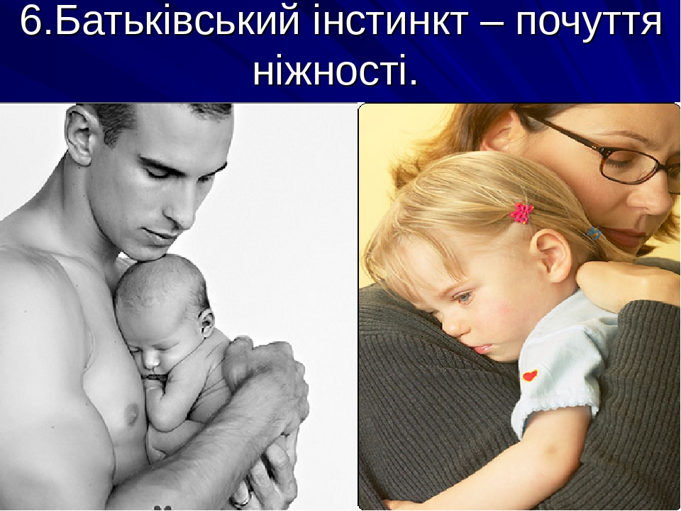 6.Батьківський інстинкт – почуття ніжності.